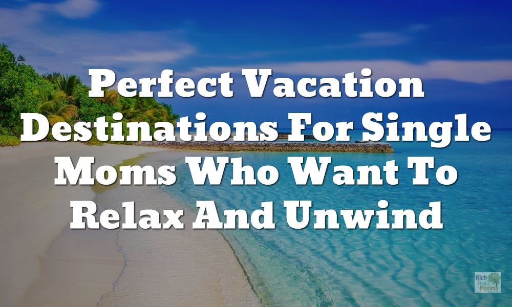 Perfect Vacation Destinations For Single Moms Who Want To Relax And Unwind